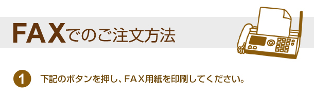 FAXでのご注文方法 下記のボタンを押し、FAX用紙を印刷してください。