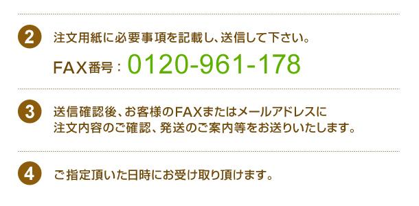 注文用紙に必要事項を記載し、送信して下さい。FAX番号:04-2942-4308送信確認後、お客様のFAXまたはメールアドレスに注文内容のご確認、発送のご案内をお送りいたします。ご指定頂いた日時にお受け取り頂けます。